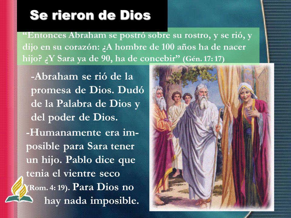 -Abraham se rió de la promesa de Dios. Dudó de la Palabra de Dios y del poder de Dios. Entonces Abraham se postró sobre su rostro, y se rió, y dijo en