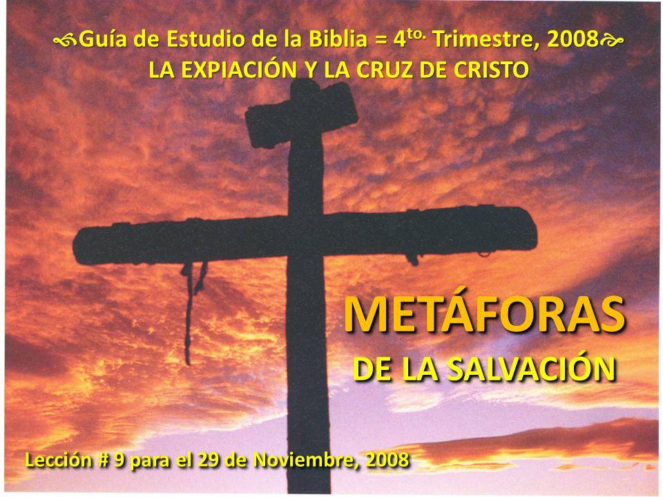 Guía de Estudio de la Biblia = 4 to. Trimestre, 2008 Guía de Estudio de la Biblia = 4 to. Trimestre, 2008 LA EXPIACIÓN Y LA CRUZ DE CRISTO METÁFORAS D