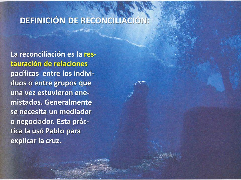 DEFINICIÓN DE RECONCILIACIÓN: La reconciliación es la res- tauración de relaciones pacíficas entre los indivi- duos o entre grupos que una vez estuvie