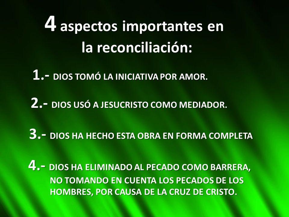4 aspectos importantes en la reconciliación: 1.- DIOS TOMÓ LA INICIATIVA POR AMOR. 2.- DIOS USÓ A JESUCRISTO COMO MEDIADOR. 3.- DIOS HA HECHO ESTA OBR