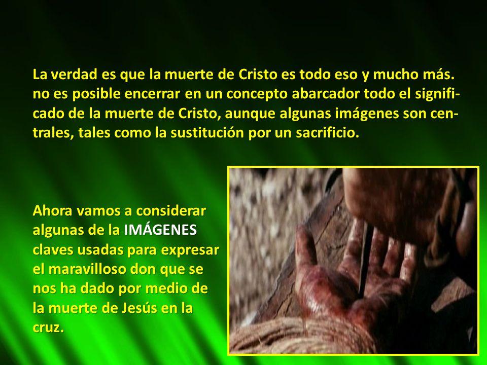 La verdad es que la muerte de Cristo es todo eso y mucho más. no es posible encerrar en un concepto abarcador todo el signifi- cado de la muerte de Cr
