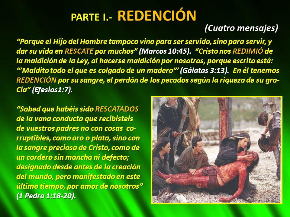 PARTE I.- REDENCIÓN Porque el Hijo del Hombre tampoco vino para ser servido, sino para servir, y dar su vida en RESCATE por muchos (Marcos 10:45). Cri