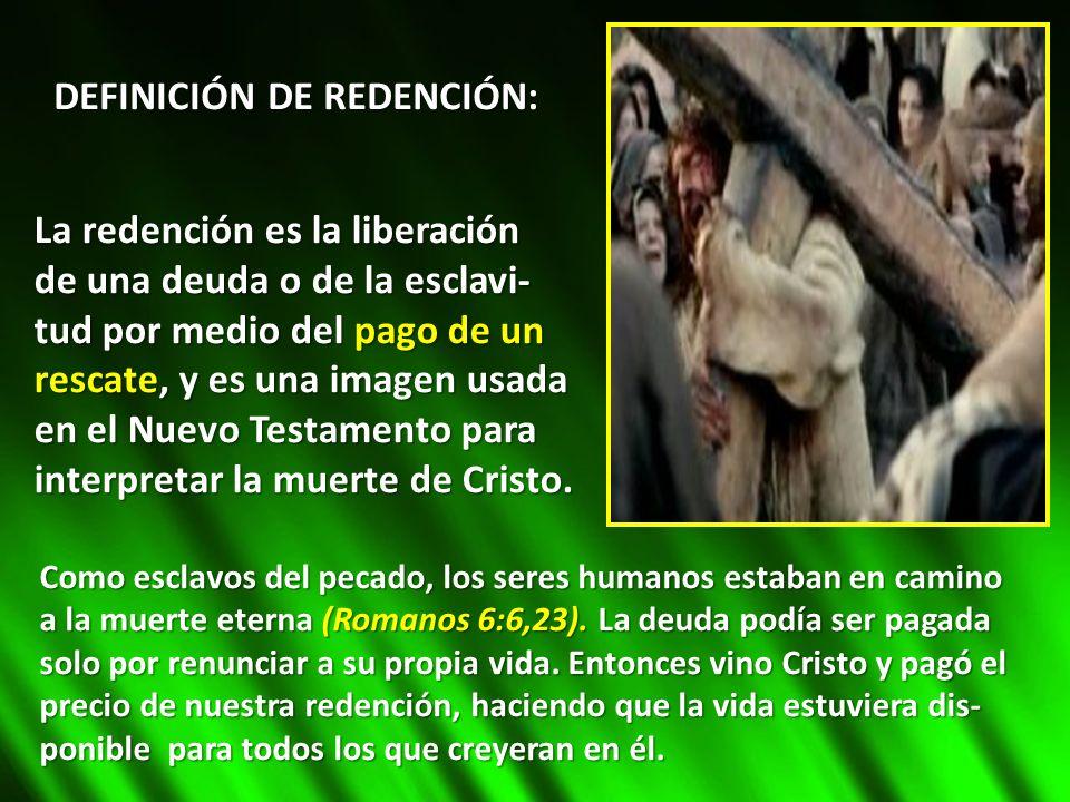DEFINICIÓN DE REDENCIÓN: La redención es la liberación de una deuda o de la esclavi- tud por medio del pago de un rescate, y es una imagen usada en el