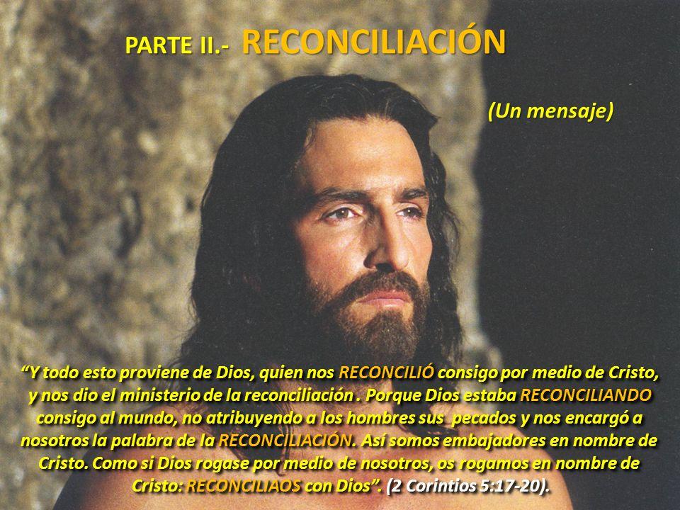 PARTE II.- RECONCILIACIÓN Y todo esto proviene de Dios, quien nos RECONCILIÓ consigo por medio de Cristo, y nos dio el ministerio de la reconciliación