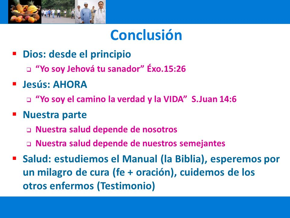 Conclusión Dios: desde el principio Yo soy Jehová tu sanador Éxo.15:26 Jesús: AHORA Yo soy el camino la verdad y la VIDA S.Juan 14:6 Nuestra parte Nue