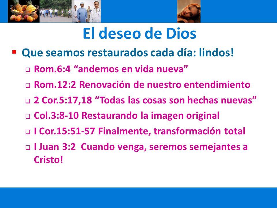 El deseo de Dios Que seamos restaurados cada día: lindos! Rom.6:4 andemos en vida nueva Rom.12:2 Renovación de nuestro entendimiento 2 Cor.5:17,18 Tod