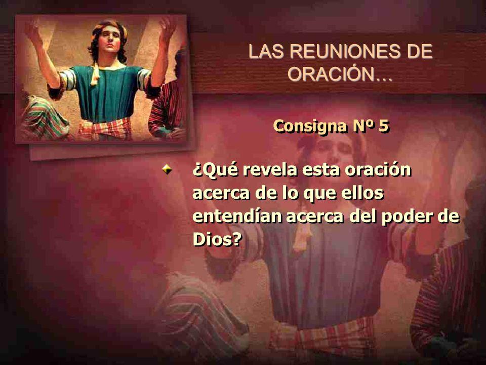 LAS REUNIONES DE ORACIÓN… Consigna Nº 5 ¿Qué revela esta oración acerca de lo que ellos entendían acerca del poder de Dios?