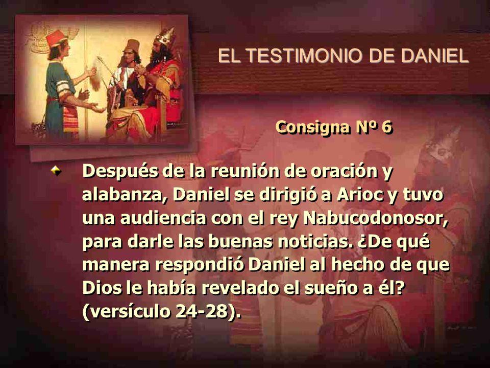 EL TESTIMONIO DE DANIEL Consigna Nº 6 Después de la reunión de oración y alabanza, Daniel se dirigió a Arioc y tuvo una audiencia con el rey Nabucodon