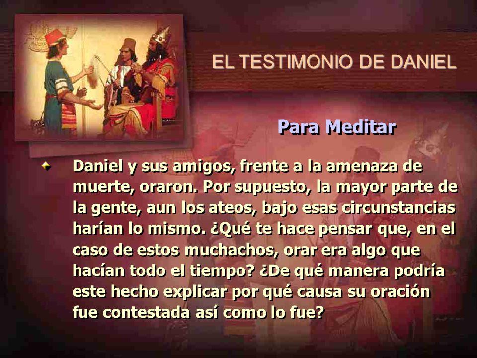 EL TESTIMONIO DE DANIEL Daniel y sus amigos, frente a la amenaza de muerte, oraron. Por supuesto, la mayor parte de la gente, aun los ateos, bajo esas