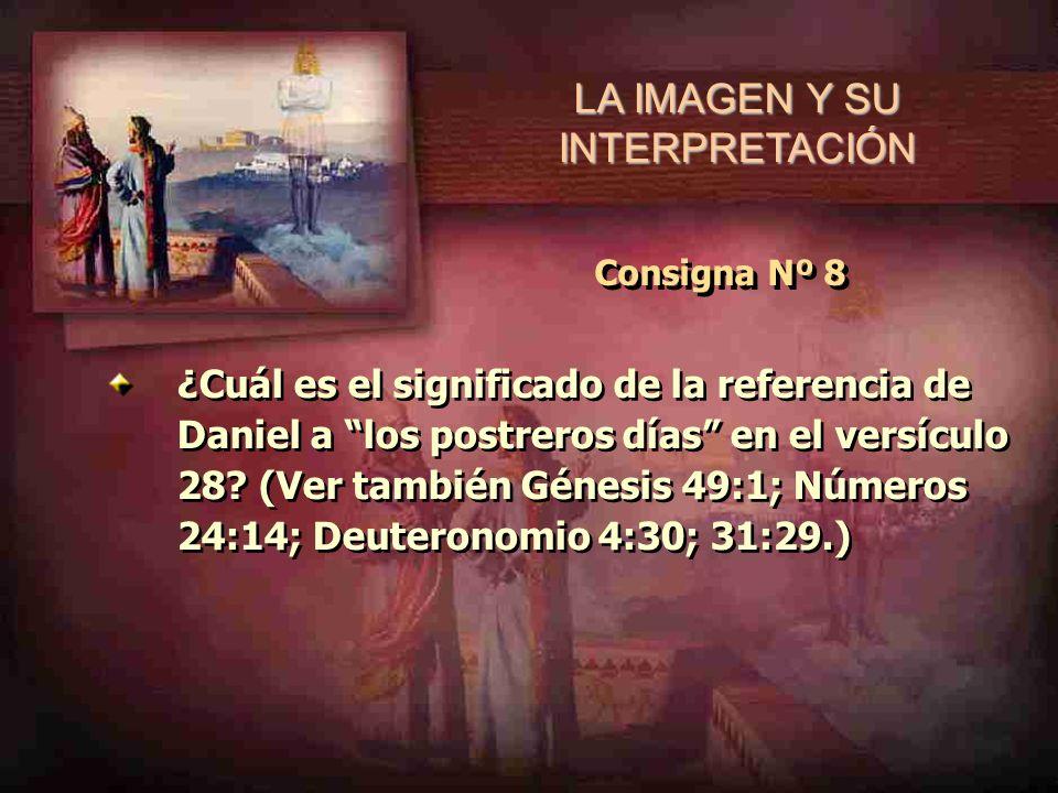 LA IMAGEN Y SU INTERPRETACIÓN Consigna Nº 8 ¿Cuál es el significado de la referencia de Daniel a los postreros días en el versículo 28? (Ver también G