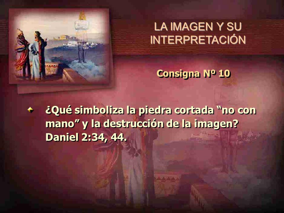 LA IMAGEN Y SU INTERPRETACIÓN Consigna Nº 10 ¿Qué simboliza la piedra cortada no con mano y la destrucción de la imagen? Daniel 2:34, 44.