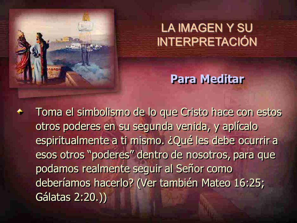 LA IMAGEN Y SU INTERPRETACIÓN Toma el simbolismo de lo que Cristo hace con estos otros poderes en su segunda venida, y aplícalo espiritualmente a ti m