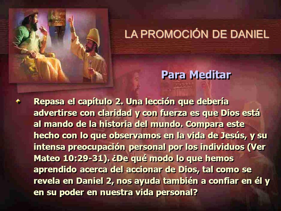 LA PROMOCIÓN DE DANIEL Repasa el capítulo 2. Una lección que debería advertirse con claridad y con fuerza es que Dios está al mando de la historia del