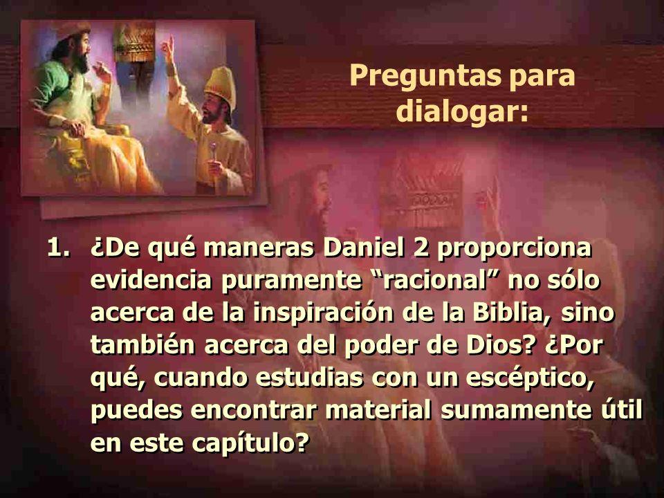 Preguntas para dialogar: 1.¿De qué maneras Daniel 2 proporciona evidencia puramente racional no sólo acerca de la inspiración de la Biblia, sino tambi