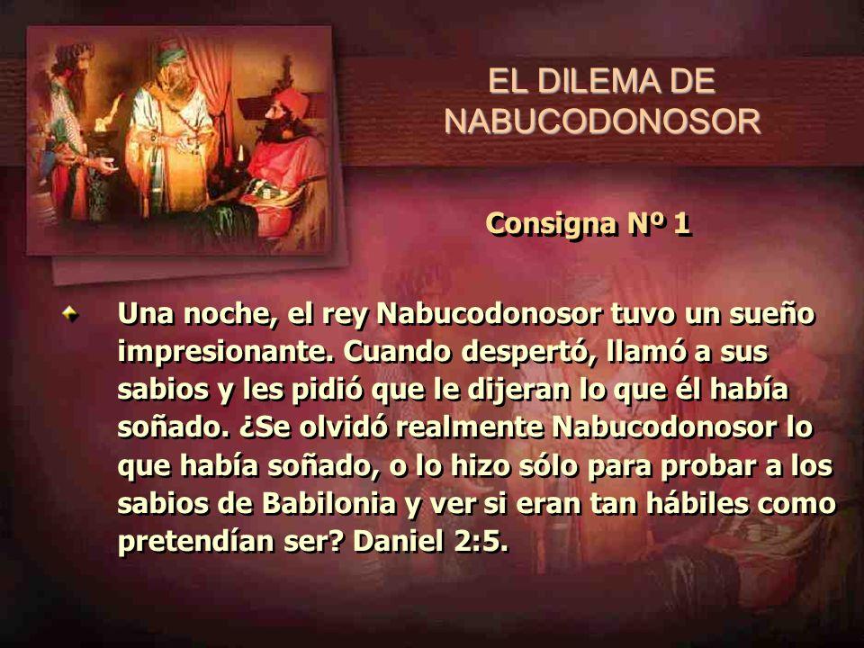 Consigna Nº 1 Una noche, el rey Nabucodonosor tuvo un sueño impresionante. Cuando despertó, llamó a sus sabios y les pidió que le dijeran lo que él ha