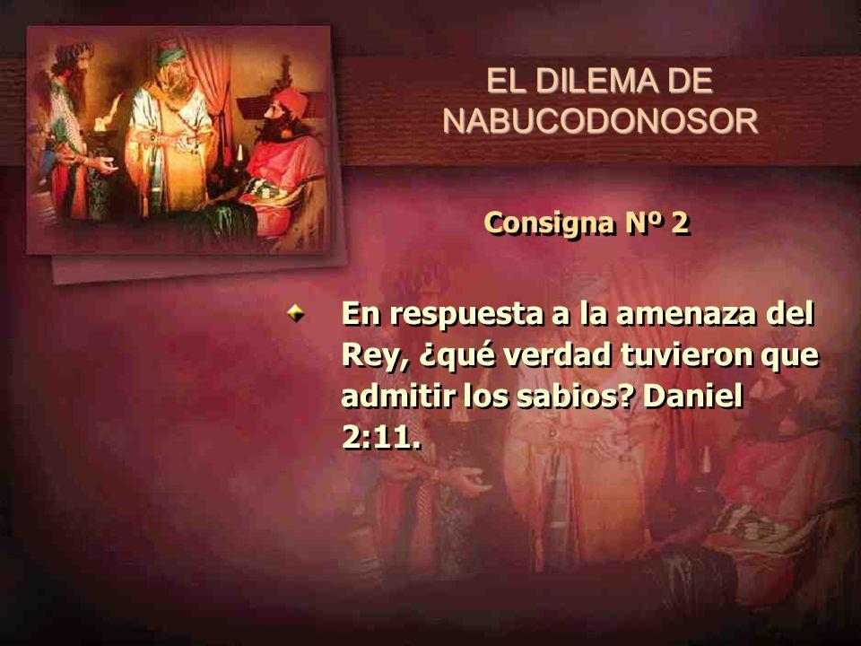 Consigna Nº 2 En respuesta a la amenaza del Rey, ¿qué verdad tuvieron que admitir los sabios? Daniel 2:11.