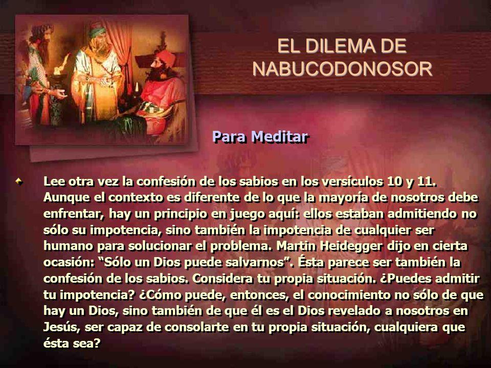 Considere: EL DILEMA DE NABUCODONOSOR Lee otra vez la confesión de los sabios en los versículos 10 y 11. Aunque el contexto es diferente de lo que la