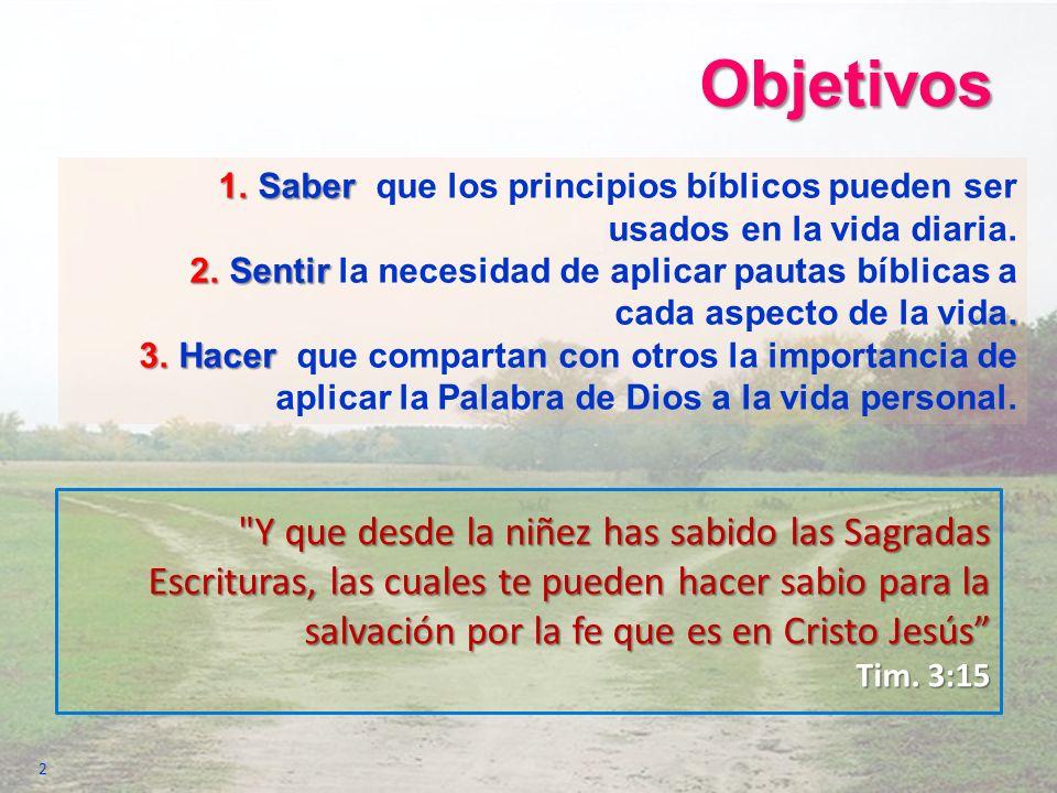 Objetivos 1.Saber 1.Saber que los principios bíblicos pueden ser usados en la vida diaria. 2.Sentir. 2.Sentir la necesidad de aplicar pautas bíblicas