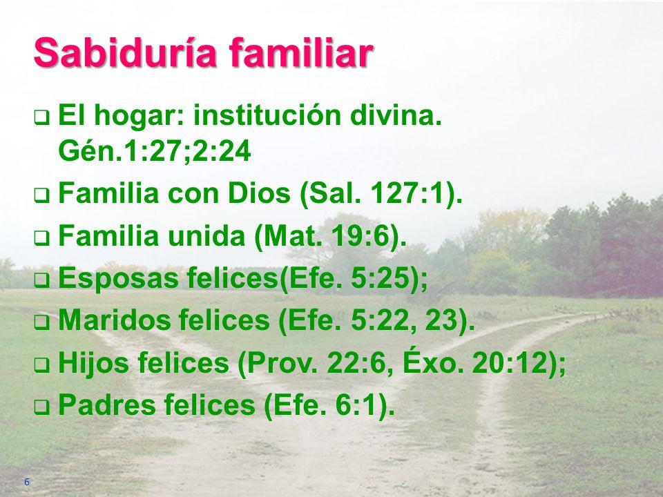 Sabiduría familiar El hogar: institución divina. Gén.1:27;2:24 Familia con Dios (Sal. 127:1). Familia unida (Mat. 19:6). Esposas felices(Efe. 5:25); M