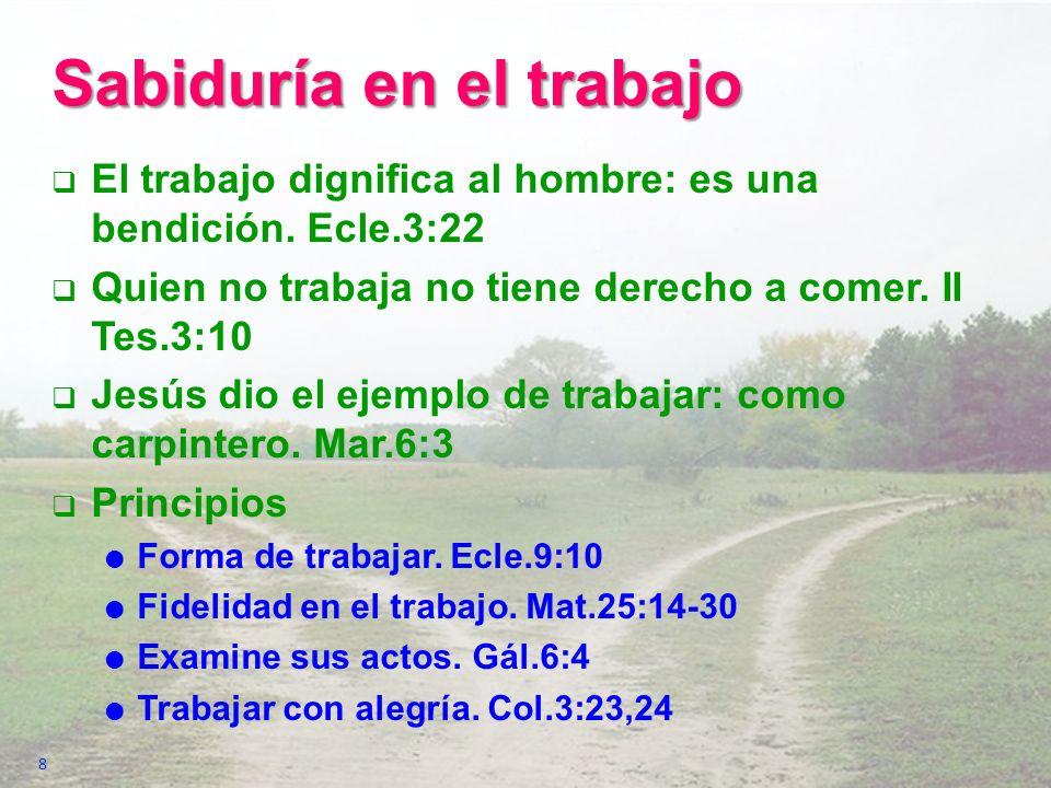 Sabiduría en el trabajo El trabajo dignifica al hombre: es una bendición. Ecle.3:22 Quien no trabaja no tiene derecho a comer. II Tes.3:10 Jesús dio e