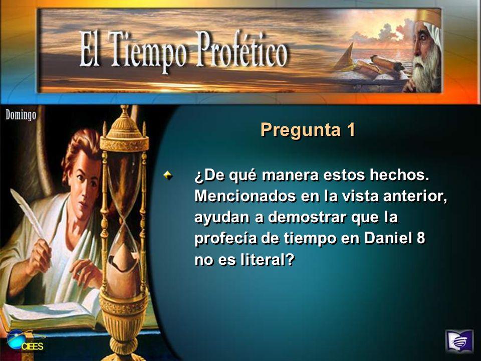 ¿De qué manera estos hechos. Mencionados en la vista anterior, ayudan a demostrar que la profecía de tiempo en Daniel 8 no es literal? Pregunta 1