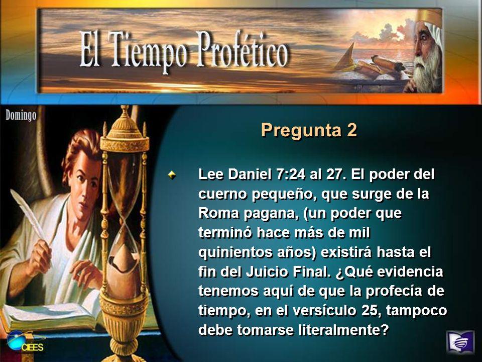 Lee Daniel 7:24 al 27. El poder del cuerno pequeño, que surge de la Roma pagana, (un poder que terminó hace más de mil quinientos años) existirá hasta