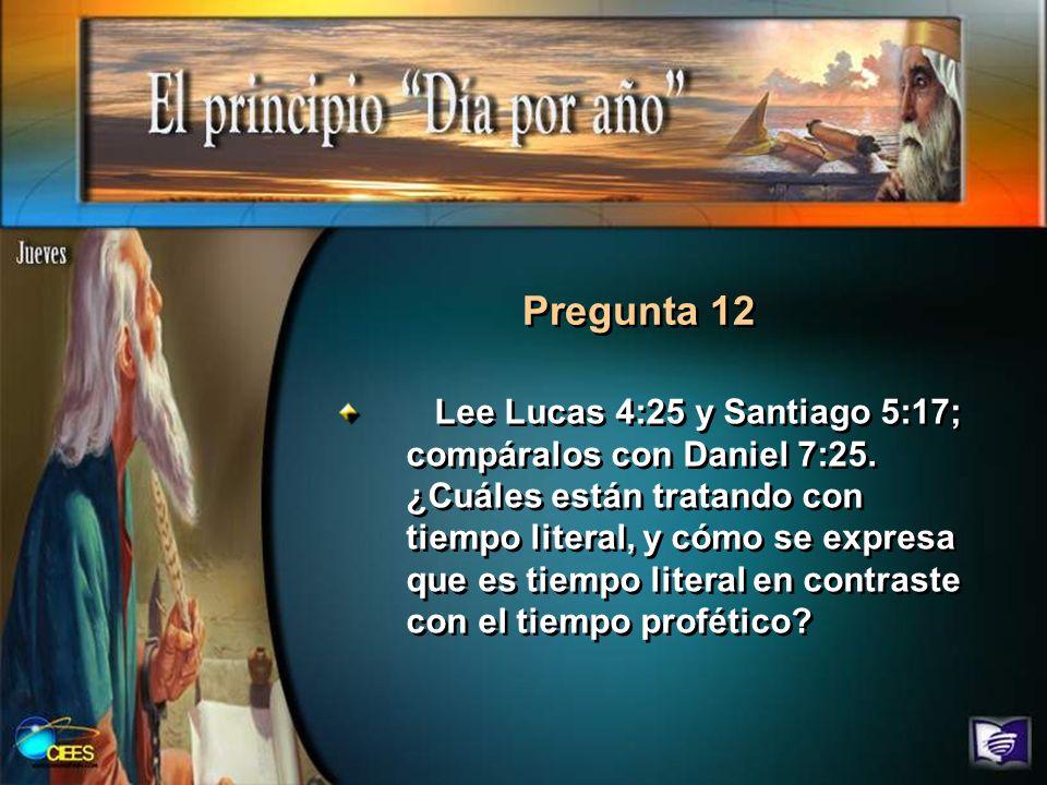 Pregunta 12 Lee Lucas 4:25 y Santiago 5:17; compáralos con Daniel 7:25. ¿Cuáles están tratando con tiempo literal, y cómo se expresa que es tiempo lit
