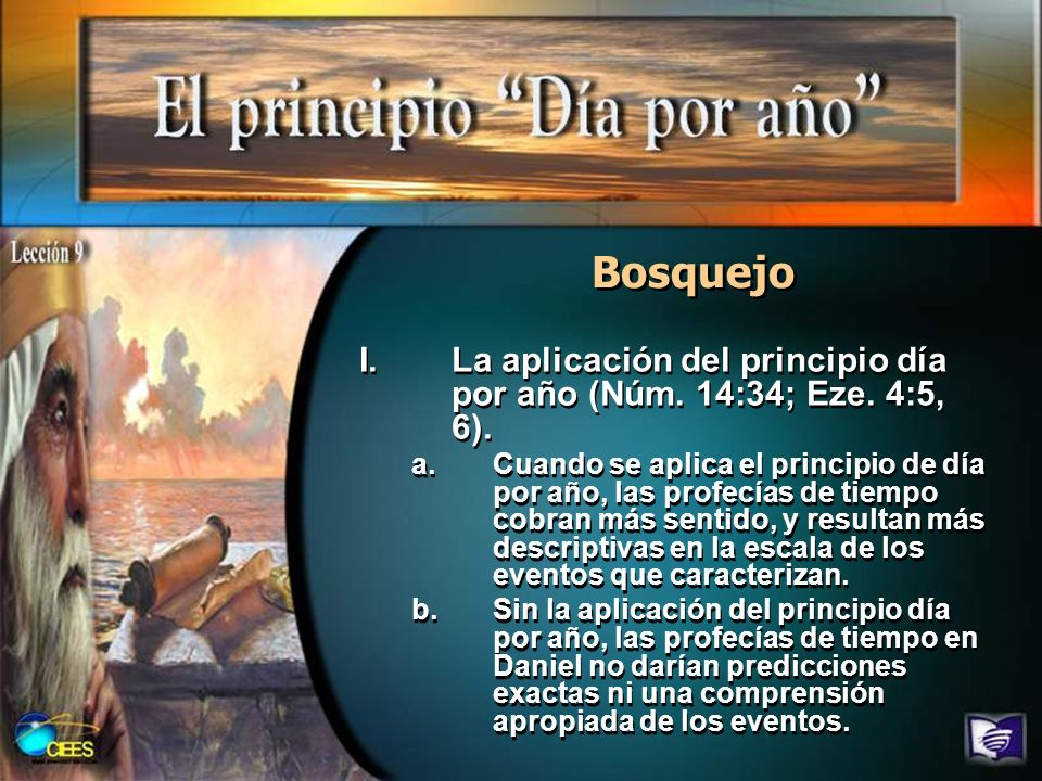 Bosquejo I.La aplicación del principio día por año (Núm. 14:34; Eze. 4:5, 6). a.Cuando se aplica el principio de día por año, las profecías de tiempo