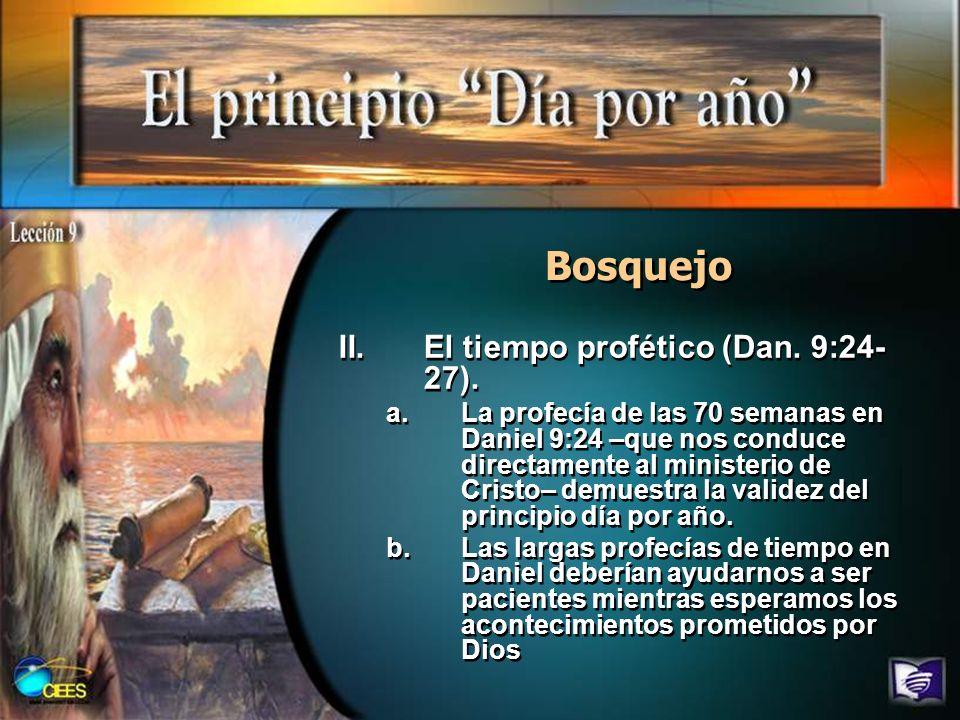 Bosquejo II.El tiempo profético (Dan. 9:24- 27). a.La profecía de las 70 semanas en Daniel 9:24 –que nos conduce directamente al ministerio de Cristo–