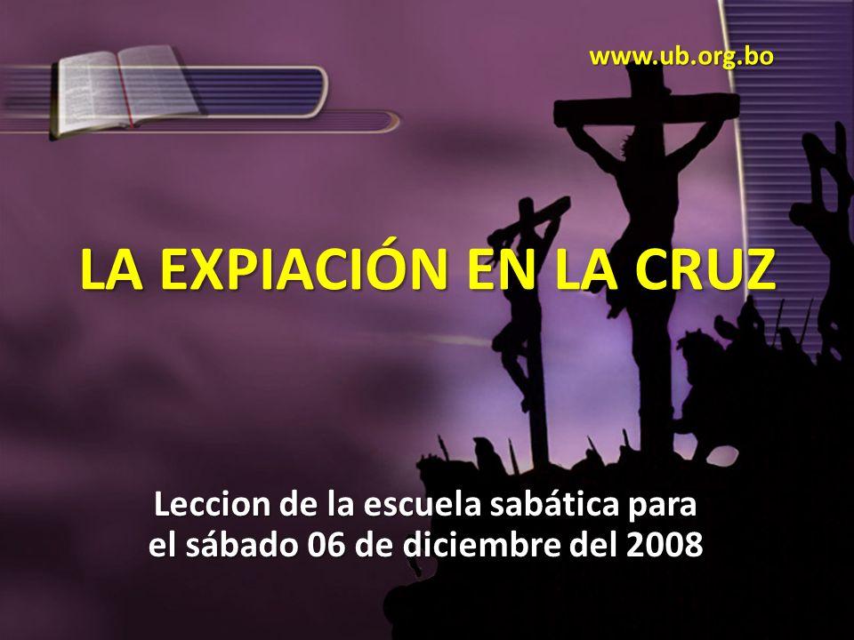 LA EXPIACIÓN EN LA CRUZ Leccion de la escuela sabática para el sábado 06 de diciembre del 2008 www.ub.org.bo