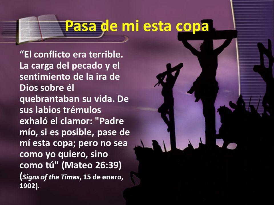 Pasa de mi esta copa El conflicto era terrible. La carga del pecado y el sentimiento de la ira de Dios sobre él quebrantaban su vida. De sus labios tr
