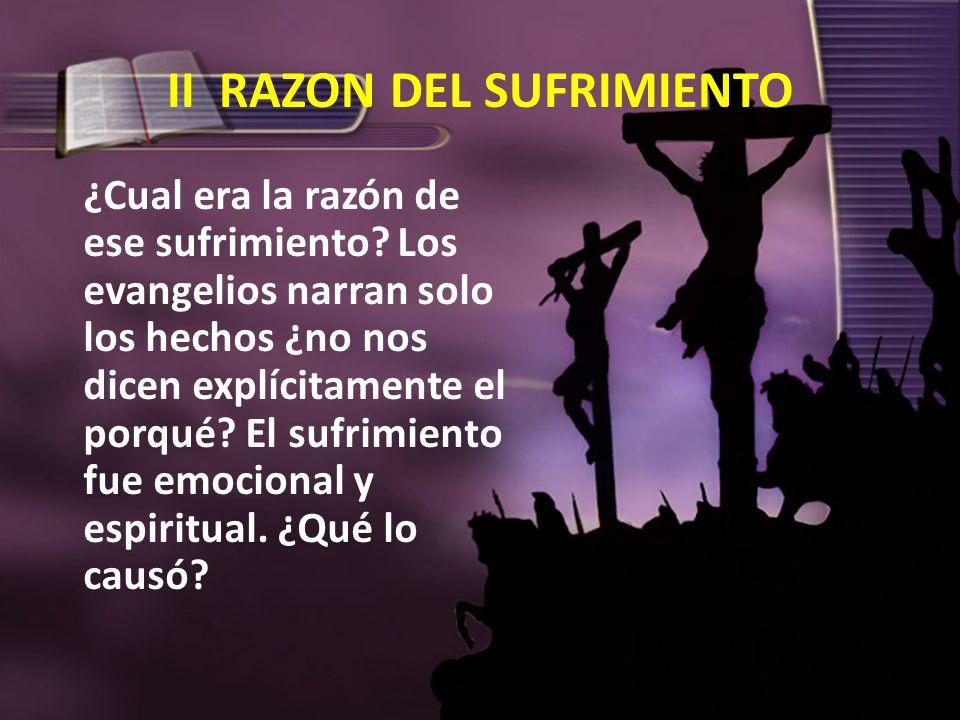 II RAZON DEL SUFRIMIENTO ¿Cual era la razón de ese sufrimiento? Los evangelios narran solo los hechos ¿no nos dicen explícitamente el porqué? El sufri