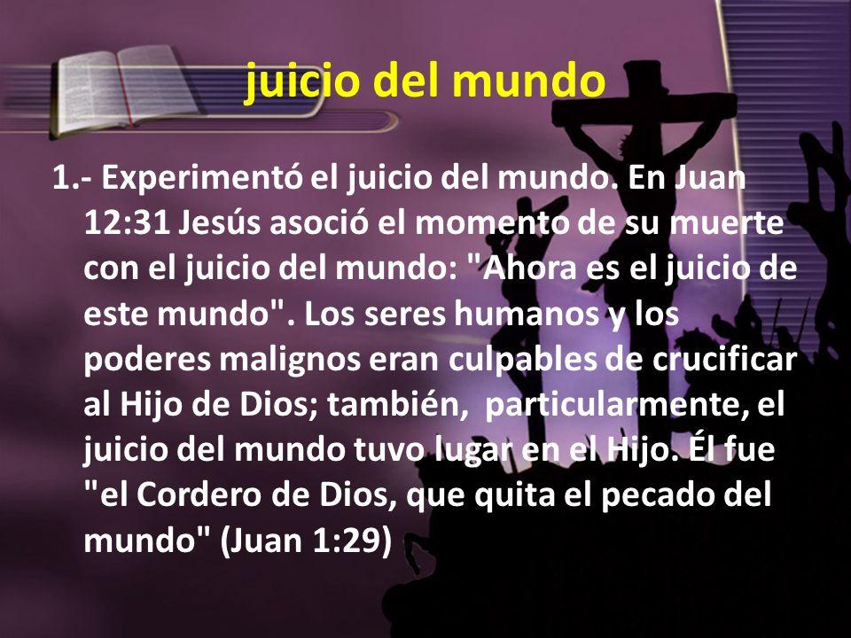 juicio del mundo 1.- Experimentó el juicio del mundo. En Juan 12:31 Jesús asoció el momento de su muerte con el juicio del mundo: