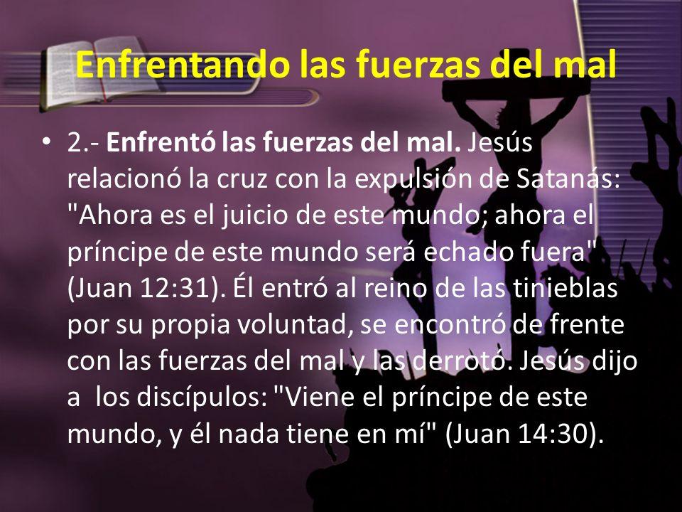 Enfrentando las fuerzas del mal 2.- Enfrentó las fuerzas del mal. Jesús relacionó la cruz con la expulsión de Satanás: