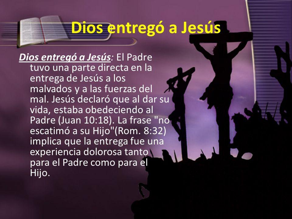 Dios entregó a Jesús Dios entregó a Jesús: El Padre tuvo una parte directa en la entrega de Jesús a los malvados y a las fuerzas del mal. Jesús declar