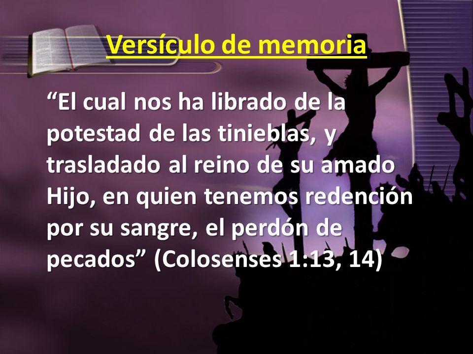 Versículo de memoria El cual nos ha librado de la potestad de las tinieblas, y trasladado al reino de su amado Hijo, en quien tenemos redención por su