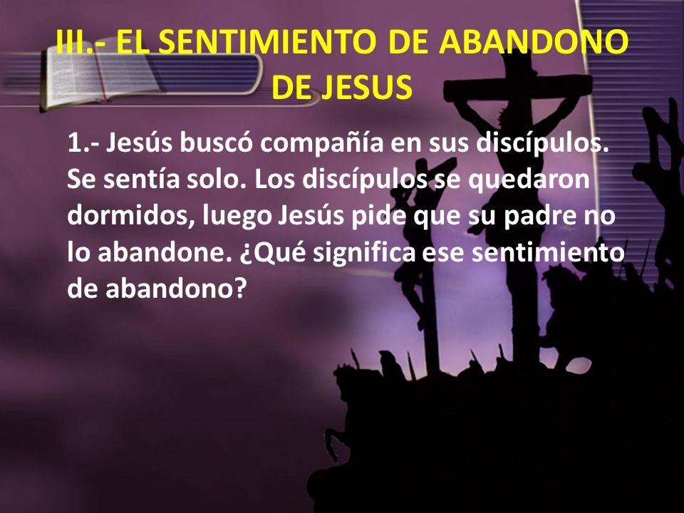 III.- EL SENTIMIENTO DE ABANDONO DE JESUS 1.- Jesús buscó compañía en sus discípulos. Se sentía solo. Los discípulos se quedaron dormidos, luego Jesús