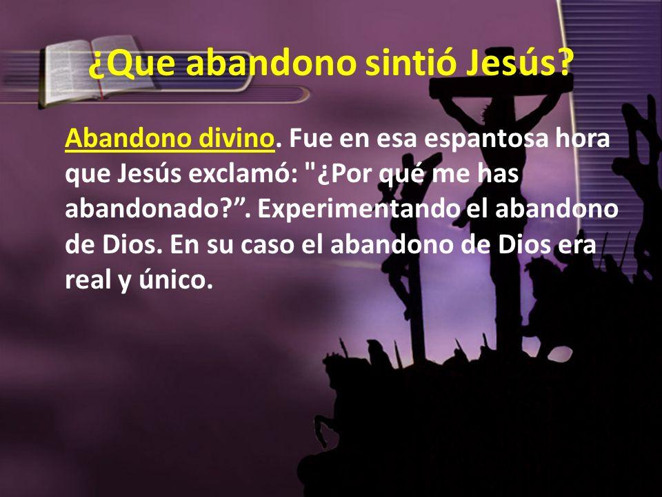 ¿Que abandono sintió Jesús? Abandono divino. Fue en esa espantosa hora que Jesús exclamó: