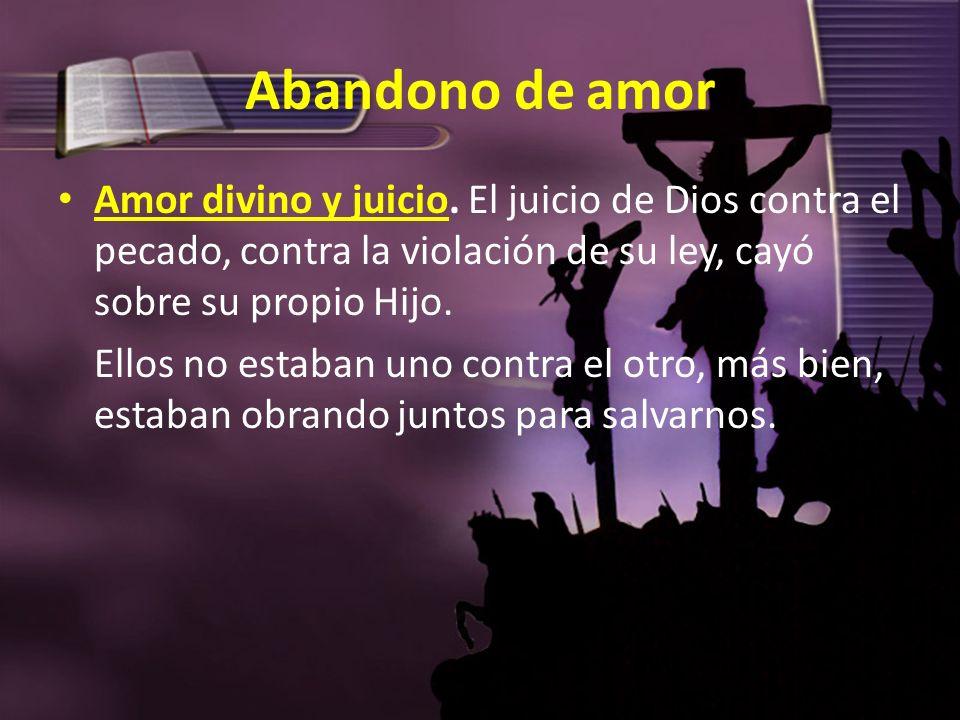Abandono de amor Amor divino y juicio. El juicio de Dios contra el pecado, contra la violación de su ley, cayó sobre su propio Hijo. Ellos no estaban