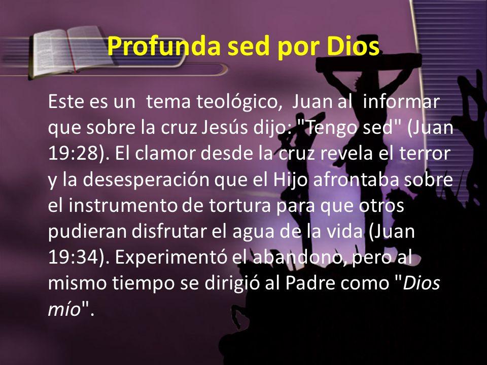 Profunda sed por Dios Este es un tema teológico, Juan al informar que sobre la cruz Jesús dijo: