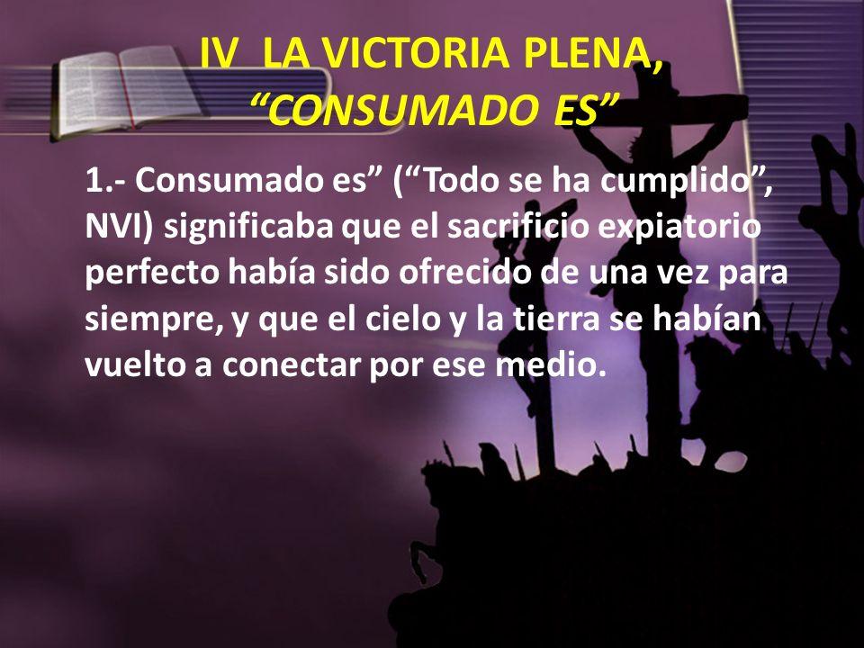 IV LA VICTORIA PLENA, CONSUMADO ES 1.- Consumado es (Todo se ha cumplido, NVI) significaba que el sacrificio expiatorio perfecto había sido ofrecido d