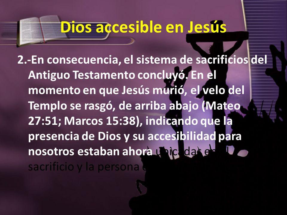 Dios accesible en Jesús 2.-En consecuencia, el sistema de sacrificios del Antiguo Testamento concluyó. En el momento en que Jesús murió, el velo del T
