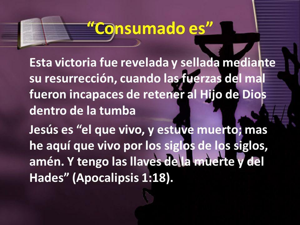 Consumado es Esta victoria fue revelada y sellada mediante su resurrección, cuando las fuerzas del mal fueron incapaces de retener al Hijo de Dios den