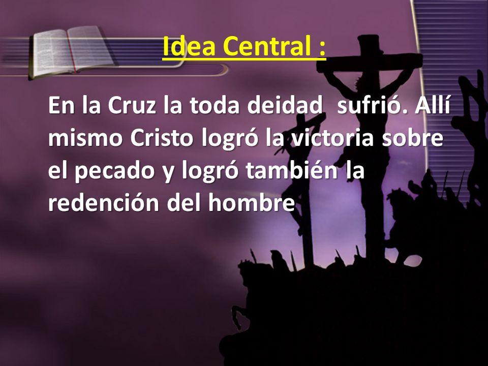 Idea Central : En la Cruz la toda deidad sufrió. Allí mismo Cristo logró la victoria sobre el pecado y logró también la redención del hombre