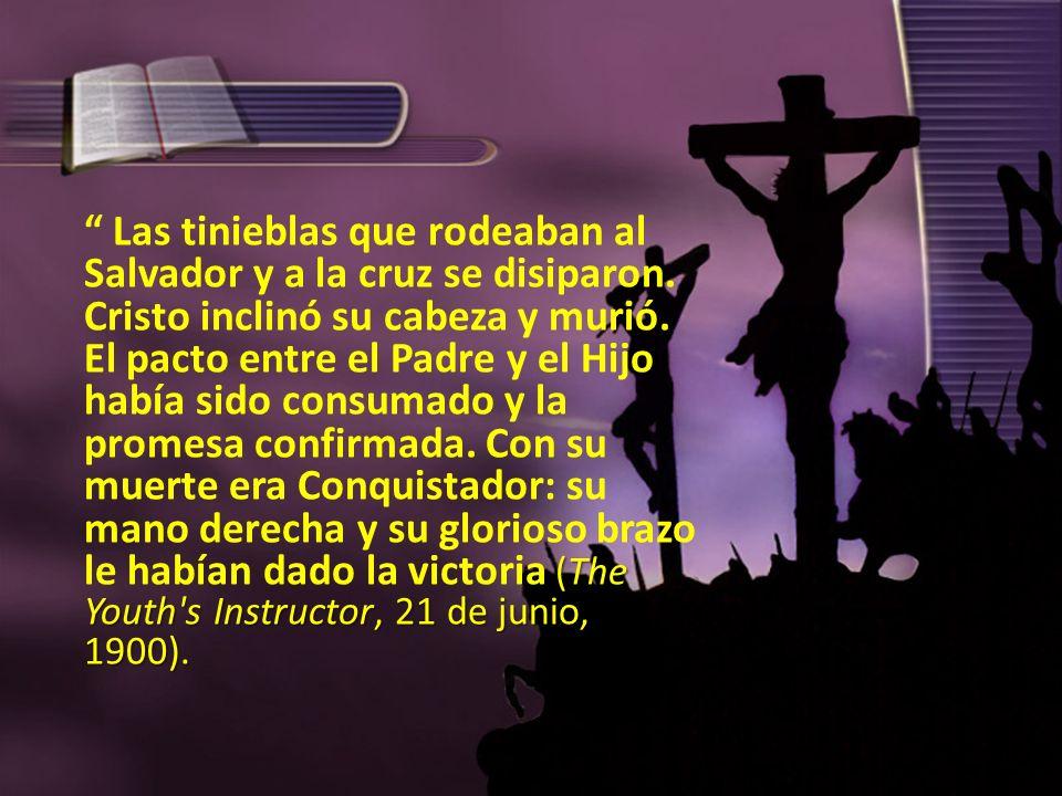 (The Youth's Instructor, 21 de junio, 1900). Las tinieblas que rodeaban al Salvador y a la cruz se disiparon. Cristo inclinó su cabeza y murió. El pac