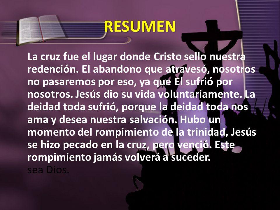 RESUMEN La cruz fue el lugar donde Cristo sello nuestra redención. El abandono que atravesó, nosotros no pasaremos por eso, ya que El sufrió por nosot