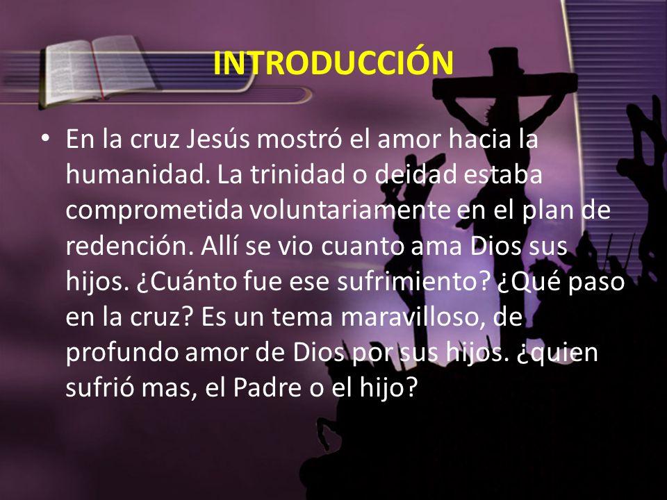 INTRODUCCIÓN En la cruz Jesús mostró el amor hacia la humanidad. La trinidad o deidad estaba comprometida voluntariamente en el plan de redención. All