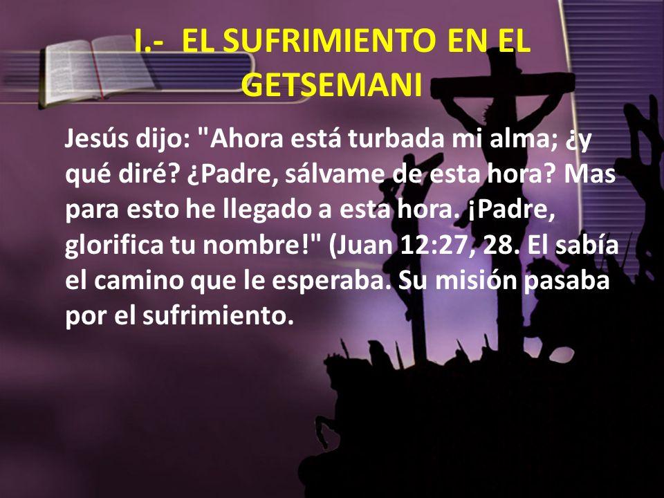 I.- EL SUFRIMIENTO EN EL GETSEMANI Jesús dijo: