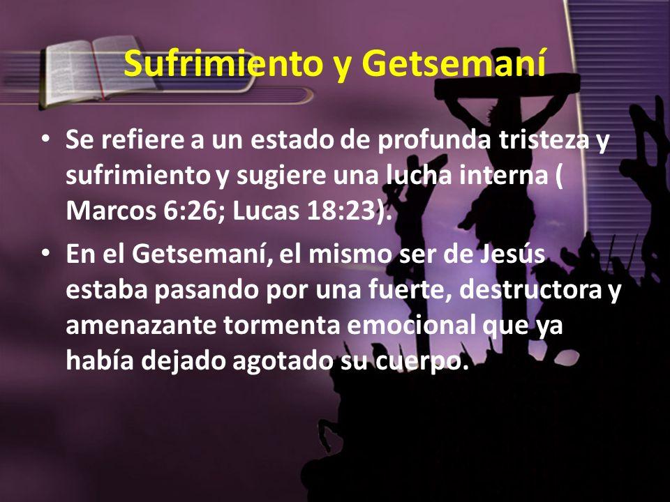 Sufrimiento y Getsemaní Se refiere a un estado de profunda tristeza y sufrimiento y sugiere una lucha interna ( Marcos 6:26; Lucas 18:23). En el Getse