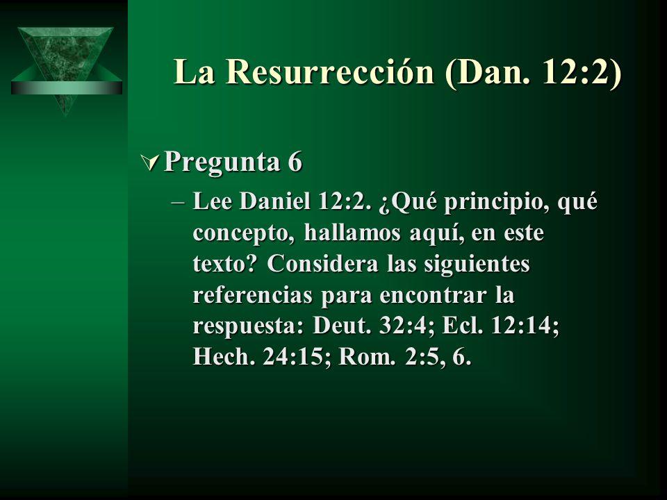La Resurrección (Dan. 12:2) Pregunta 6 Pregunta 6 –Lee Daniel 12:2. ¿Qué principio, qué concepto, hallamos aquí, en este texto? Considera las siguient